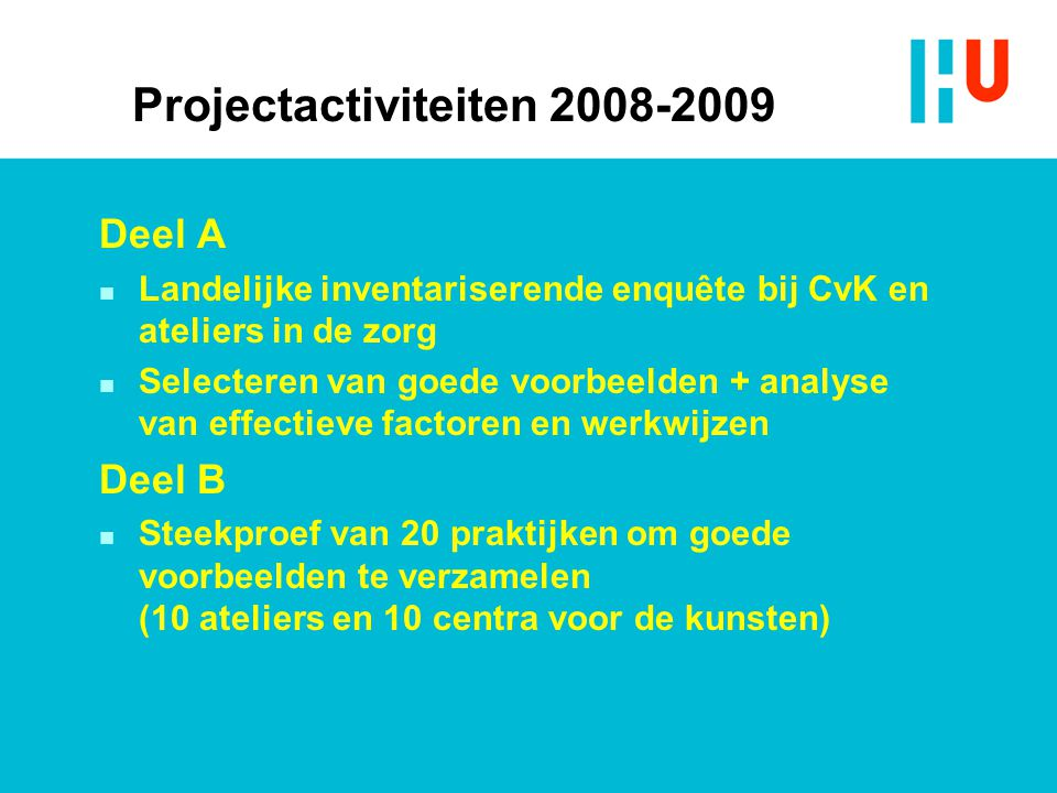 Projectactiviteiten 2008-2009 Deel A n Landelijke inventariserende enquête bij CvK en ateliers in de zorg n Selecteren van goede voorbeelden + analyse van effectieve factoren en werkwijzen Deel B n Steekproef van 20 praktijken om goede voorbeelden te verzamelen (10 ateliers en 10 centra voor de kunsten)