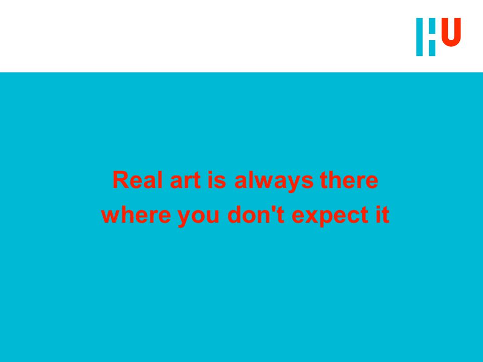 Real art is always there where you don t expect it