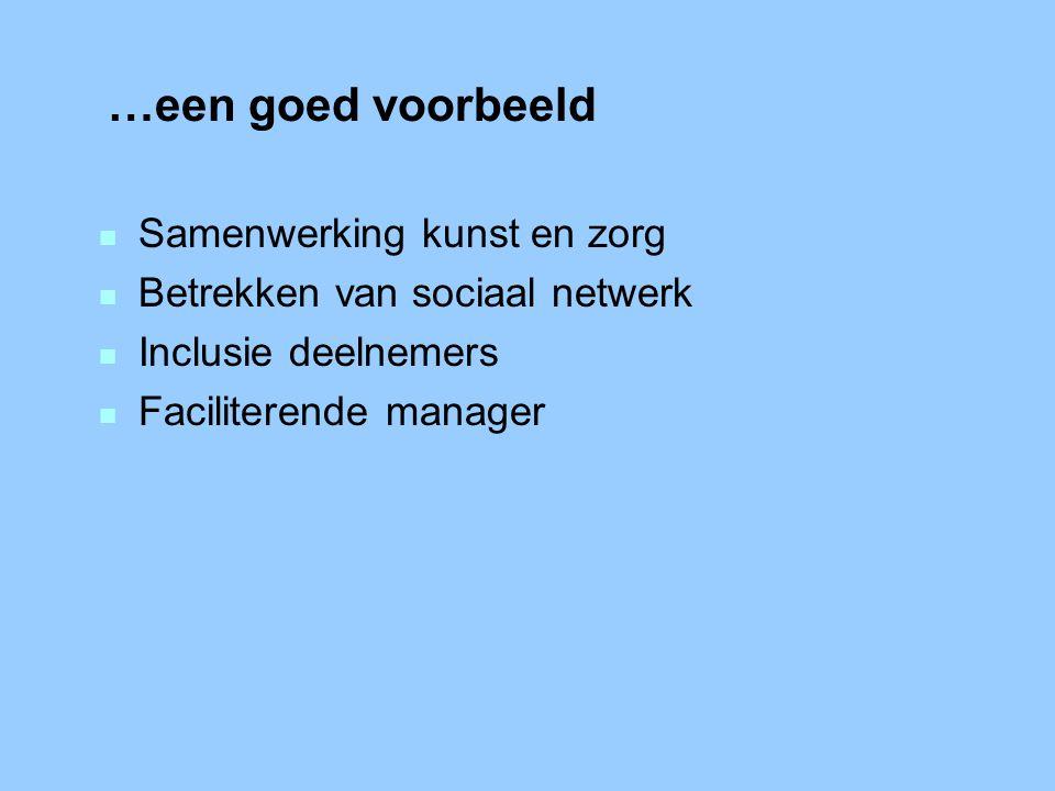 …een goed voorbeeld n Samenwerking kunst en zorg n Betrekken van sociaal netwerk n Inclusie deelnemers n Faciliterende manager