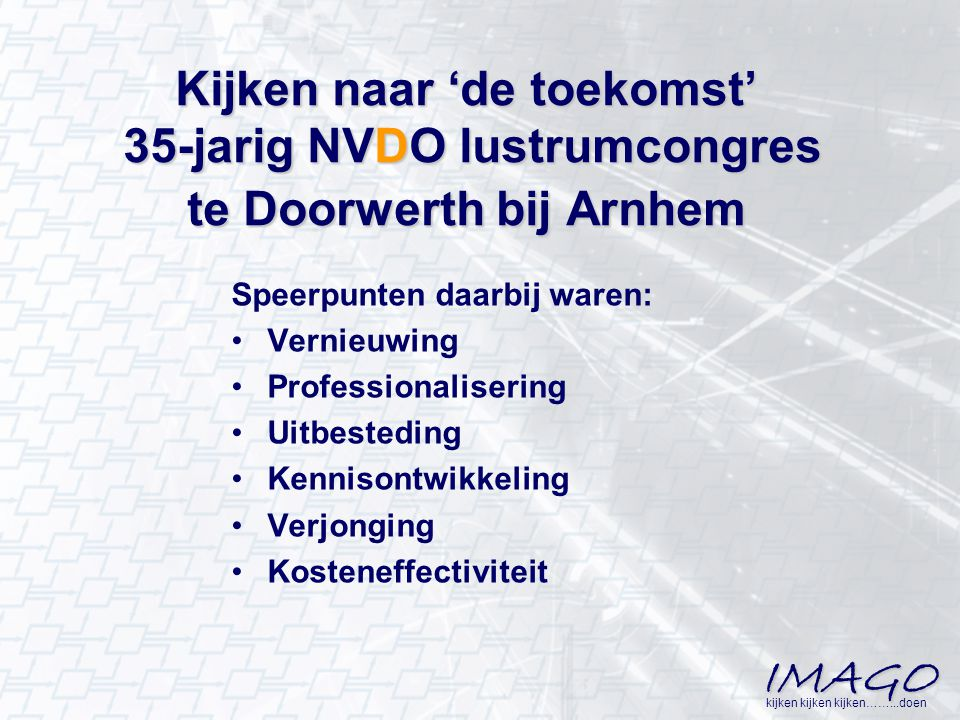 IMAGO kijken kijken kijken……...doen Kijken naar 'de toekomst' 35-jarig NVDO lustrumcongres te Doorwerth bij Arnhem Speerpunten daarbij waren: Vernieuw