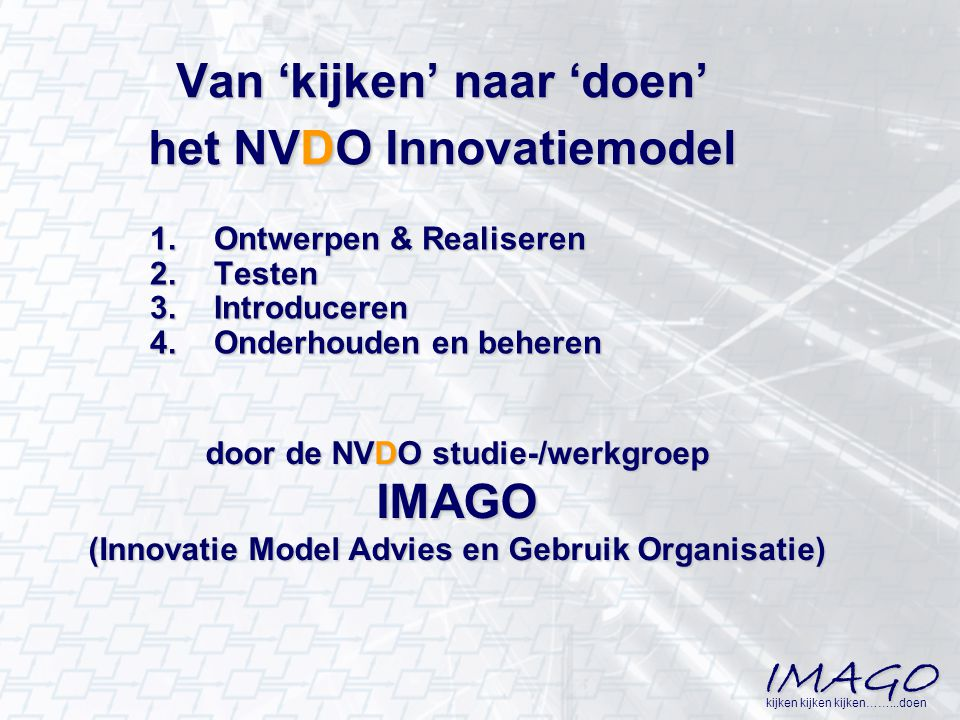 IMAGO kijken kijken kijken……...doen Van 'kijken' naar 'doen' het NVDO Innovatiemodel 1.Ontwerpen & Realiseren 2.Testen 3.Introduceren 4.Onderhouden en