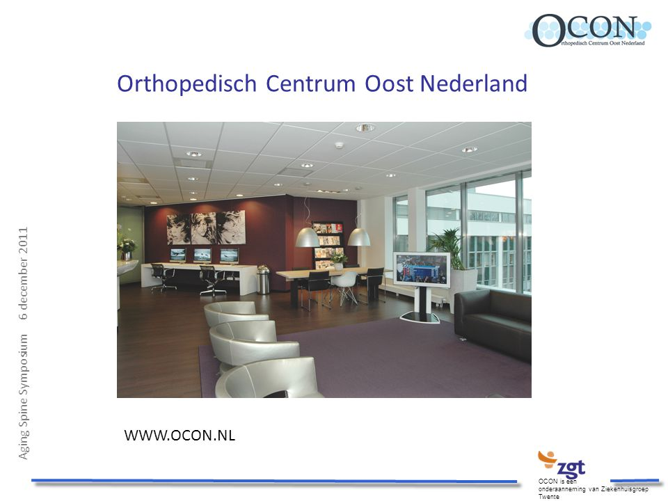 Aging Spine Symposium 6 december 2011 OCON is een onderaanneming van Ziekenhuisgroep Twente Orthopedisch Centrum Oost Nederland WWW.OCON.NL