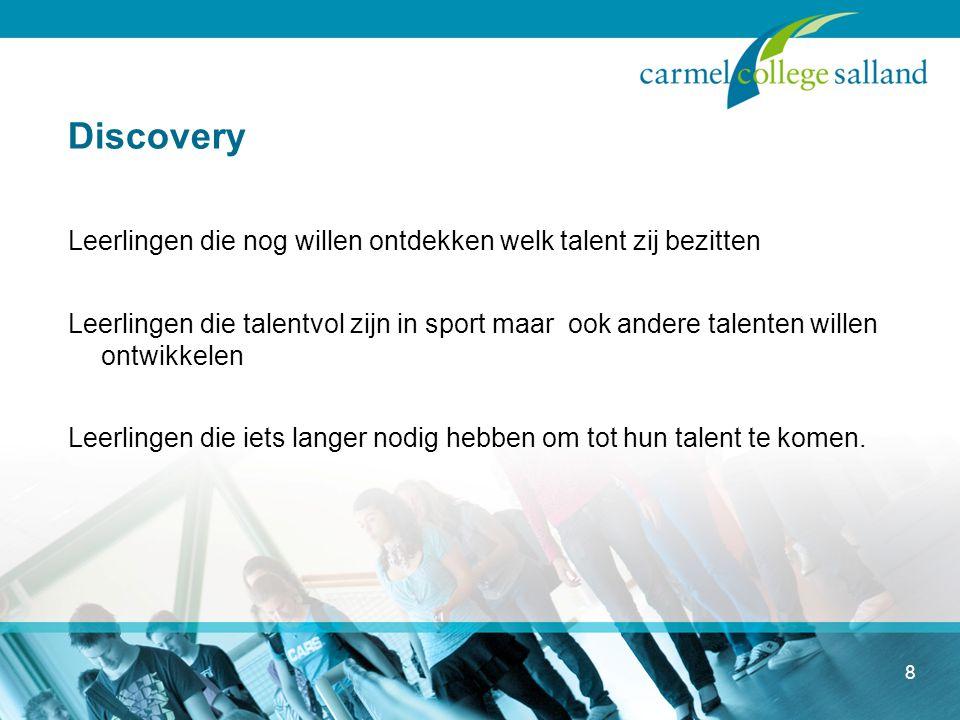 8 Discovery Leerlingen die nog willen ontdekken welk talent zij bezitten Leerlingen die talentvol zijn in sport maar ook andere talenten willen ontwikkelen Leerlingen die iets langer nodig hebben om tot hun talent te komen.