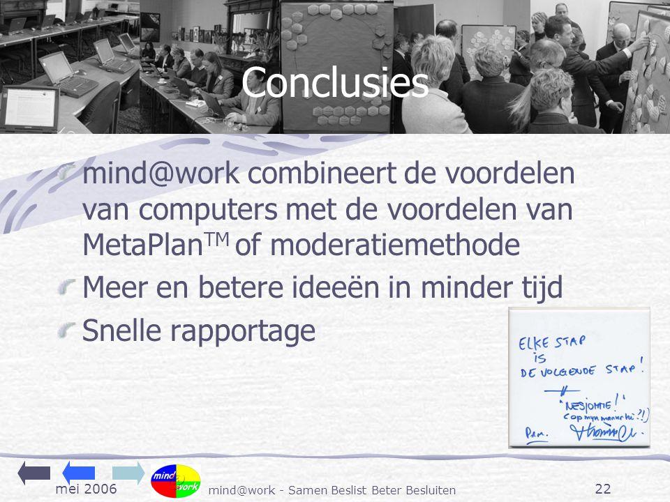 mei 2006 mind@work - Samen Beslist Beter Besluiten 22 Conclusies mind@work combineert de voordelen van computers met de voordelen van MetaPlan TM of moderatiemethode Meer en betere ideeën in minder tijd Snelle rapportage