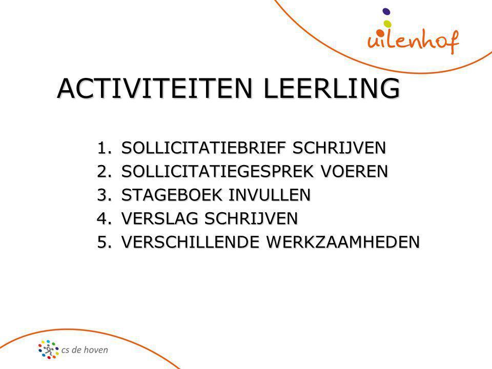 ACTIVITEITEN LEERLING 1.SOLLICITATIEBRIEF SCHRIJVEN 2.SOLLICITATIEGESPREK VOEREN 3.STAGEBOEK INVULLEN 4.VERSLAG SCHRIJVEN 5.VERSCHILLENDE WERKZAAMHEDEN