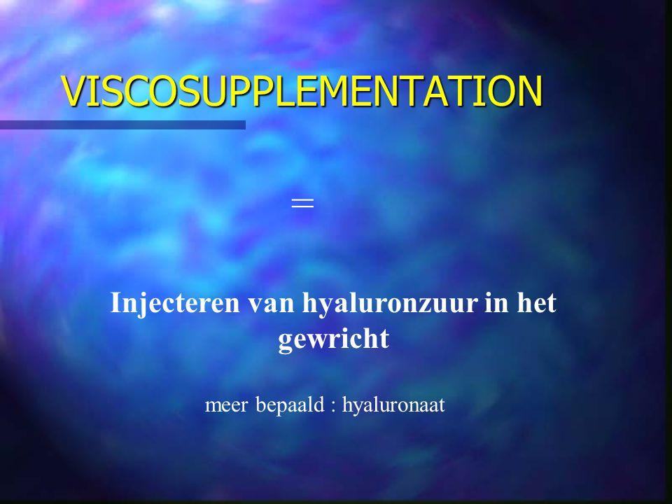 VISCOSUPPLEMENTATION = Injecteren van hyaluronzuur in het gewricht meer bepaald : hyaluronaat