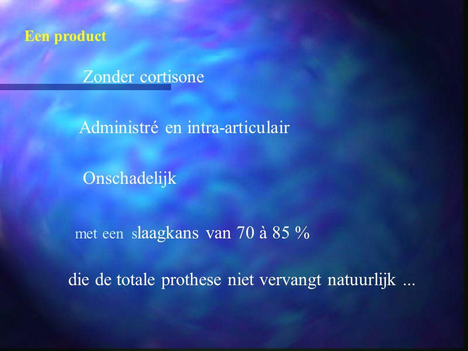 Een product Zonder cortisone Administré en intra-articulair Onschadelijk met een s laagkans van 70 à 85 % die de totale prothese niet vervangt natuurl