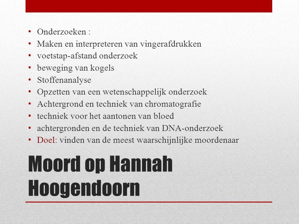 Moord op Hannah Hoogendoorn Onderzoeken : Maken en interpreteren van vingerafdrukken voetstap-afstand onderzoek beweging van kogels Stoffenanalyse Opz
