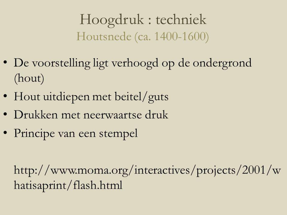 Hoogdruk : techniek Houtsnede (ca. 1400-1600) De voorstelling ligt verhoogd op de ondergrond (hout) Hout uitdiepen met beitel/guts Drukken met neerwaa