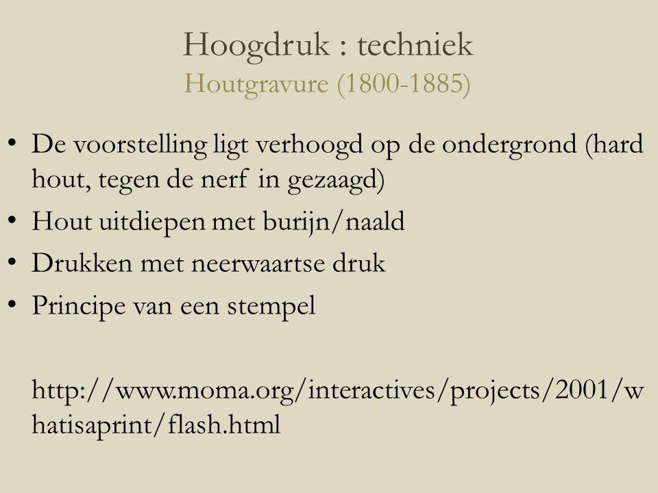 Hoogdruk : techniek Houtgravure (1800-1885) De voorstelling ligt verhoogd op de ondergrond (hard hout, tegen de nerf in gezaagd) Hout uitdiepen met bu