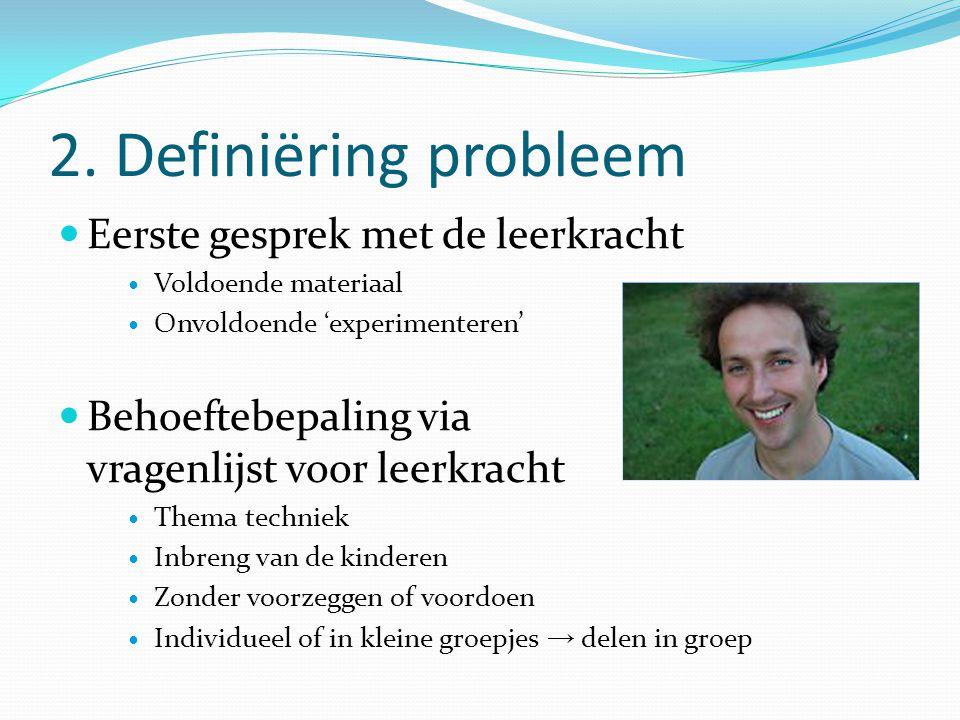 2. Definiëring probleem Eerste gesprek met de leerkracht Voldoende materiaal Onvoldoende 'experimenteren' Behoeftebepaling via vragenlijst voor leerkr