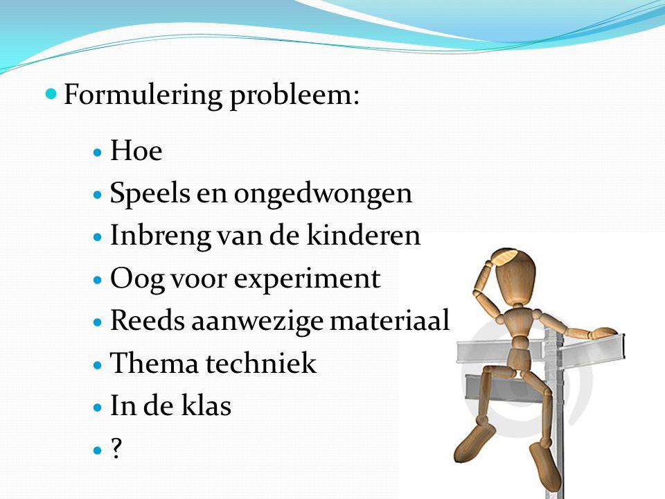Formulering probleem: Hoe Speels en ongedwongen Inbreng van de kinderen Oog voor experiment Reeds aanwezige materiaal Thema techniek In de klas ?