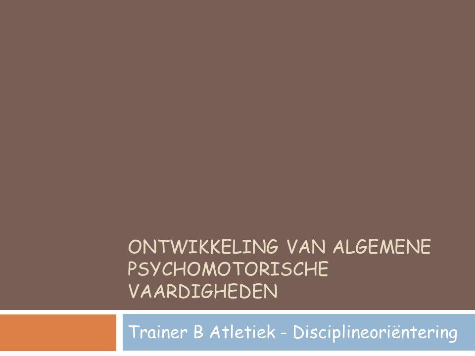 ONTWIKKELING VAN ALGEMENE PSYCHOMOTORISCHE VAARDIGHEDEN Trainer B Atletiek - Disciplineoriëntering