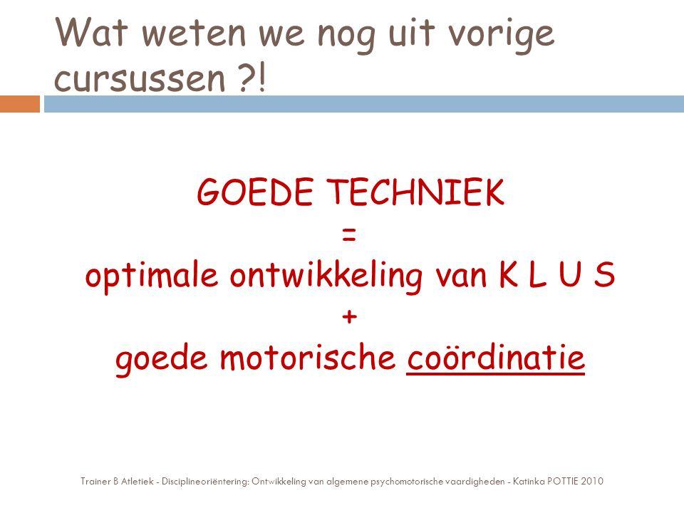 Wat weten we nog uit vorige cursussen ?! GOEDE TECHNIEK = optimale ontwikkeling van K L U S + goede motorische coördinatie Trainer B Atletiek - Discip