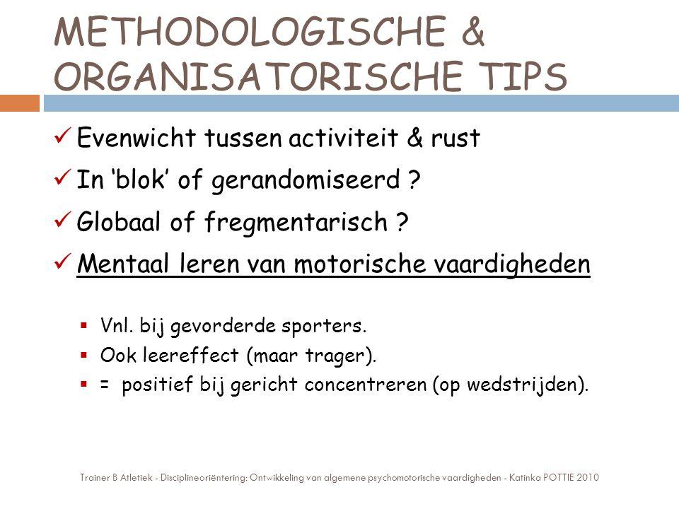 METHODOLOGISCHE & ORGANISATORISCHE TIPS Evenwicht tussen activiteit & rust In 'blok' of gerandomiseerd ? Globaal of fregmentarisch ? Mentaal leren van