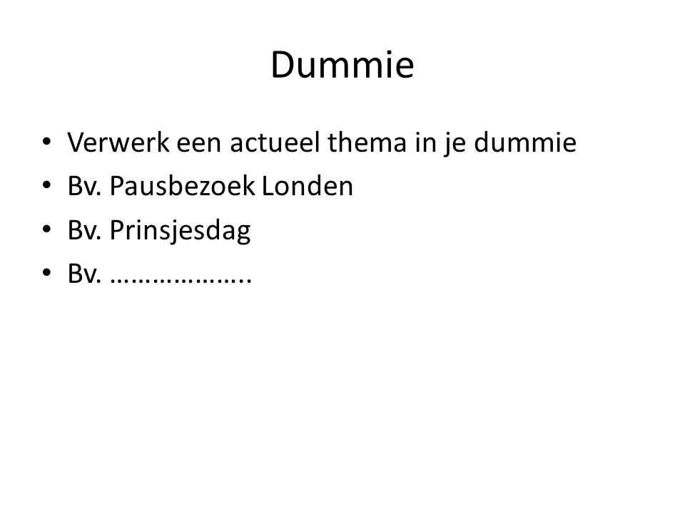 Dummie Verwerk een actueel thema in je dummie Bv. Pausbezoek Londen Bv. Prinsjesdag Bv. ………………..