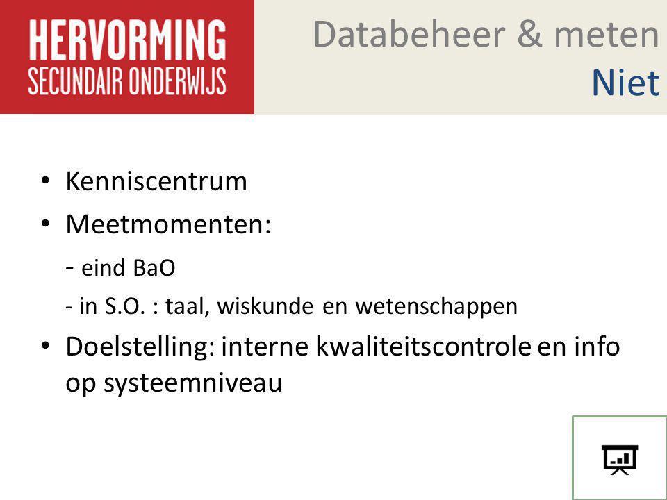 Databeheer & meten Niet Kenniscentrum Meetmomenten: - eind BaO - in S.O. : taal, wiskunde en wetenschappen Doelstelling: interne kwaliteitscontrole en