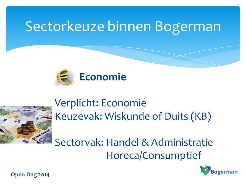 Open Dag 2014 Sectorkeuze binnen Bogerman Economie Verplicht: Economie Keuzevak: Wiskunde of Duits (KB) Sectorvak: Handel & Administratie Horeca/Consu