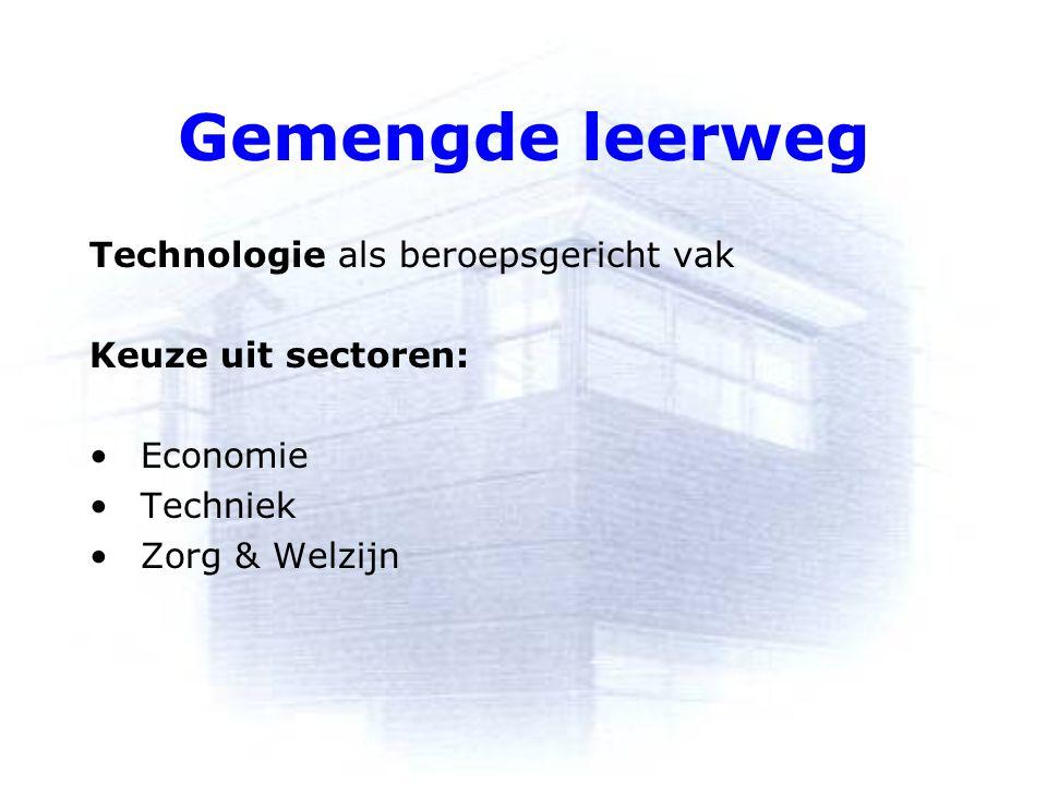 Gemengde leerweg Technologie als beroepsgericht vak Keuze uit sectoren: Economie Techniek Zorg & Welzijn