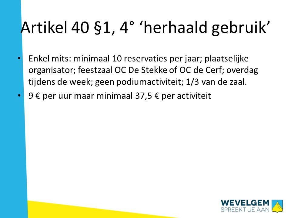 Artikel 40 §1, 4° 'herhaald gebruik' Enkel mits: minimaal 10 reservaties per jaar; plaatselijke organisator; feestzaal OC De Stekke of OC de Cerf; ove