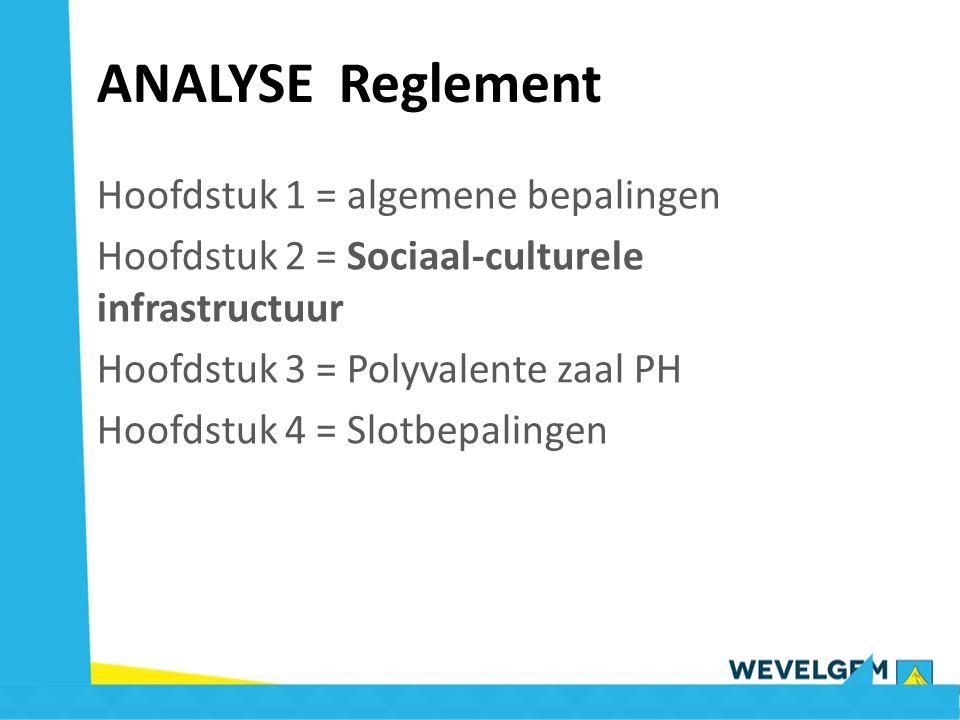 ANALYSE Reglement Hoofdstuk 1 = algemene bepalingen Hoofdstuk 2 = Sociaal-culturele infrastructuur Hoofdstuk 3 = Polyvalente zaal PH Hoofdstuk 4 = Slo