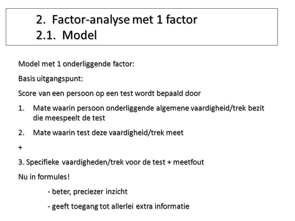 Model met 1 onderliggende factor: Basis uitgangspunt: Score van een persoon op een test wordt bepaald door 1.Mate waarin persoon onderliggende algemen