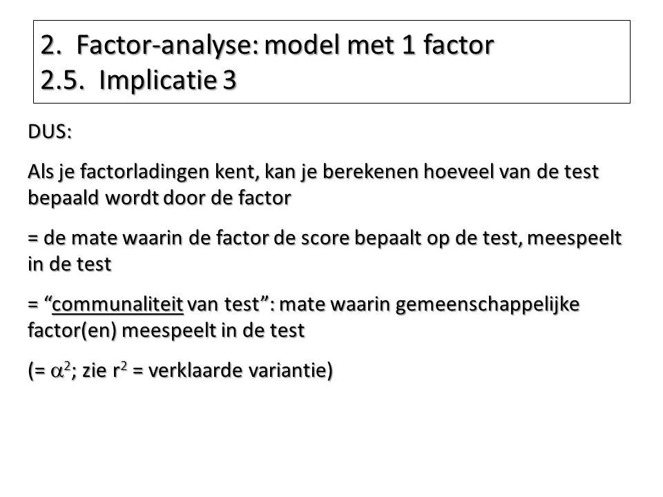 2. Factor-analyse: model met 1 factor 2.5. Implicatie 3 DUS: Als je factorladingen kent, kan je berekenen hoeveel van de test bepaald wordt door de fa