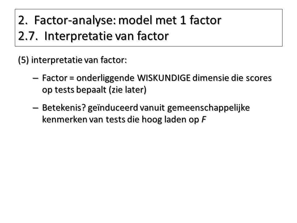 2. Factor-analyse: model met 1 factor 2.7. Interpretatie van factor (5) interpretatie van factor: – Factor = onderliggende WISKUNDIGE dimensie die sco