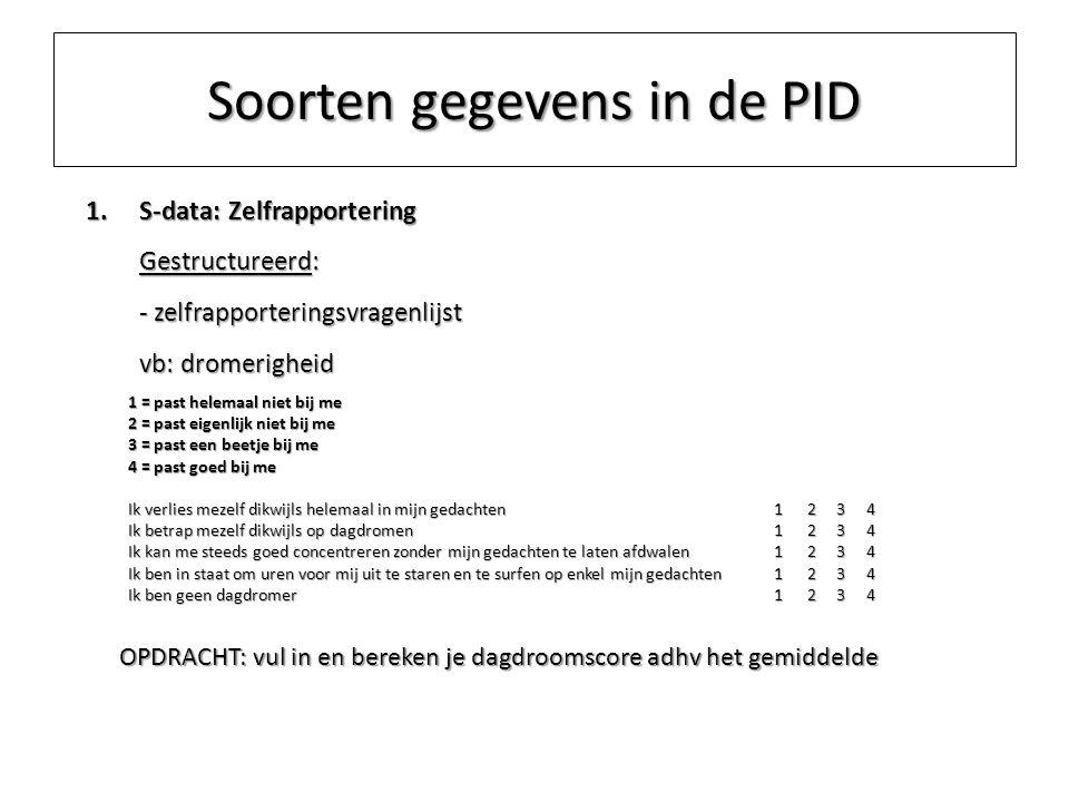 Soorten gegevens in de PID 1.S-data: Zelfrapportering Gestructureerd: - zelfrapporteringsvragenlijst vb: dromerigheid 1 = past helemaal niet bij me 2