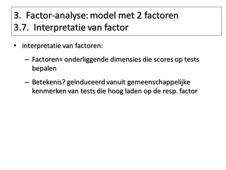 3. Factor-analyse: model met 2 factoren 3.7. Interpretatie van factor interpretatie van factoren: interpretatie van factoren: – Factoren= onderliggend