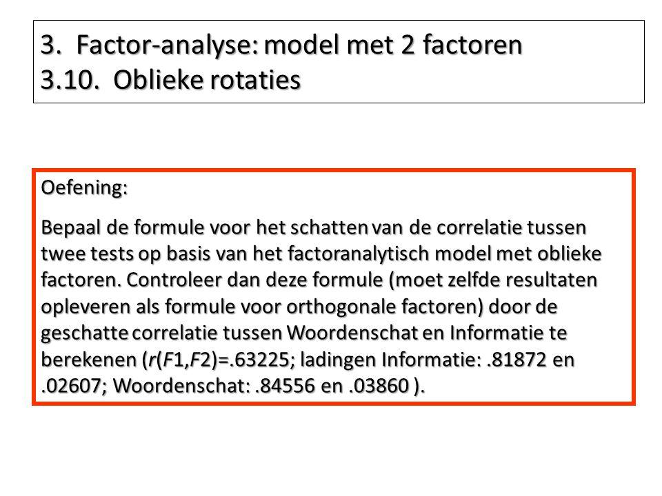 3. Factor-analyse: model met 2 factoren 3.10. Oblieke rotaties Oefening: Bepaal de formule voor het schatten van de correlatie tussen twee tests op ba