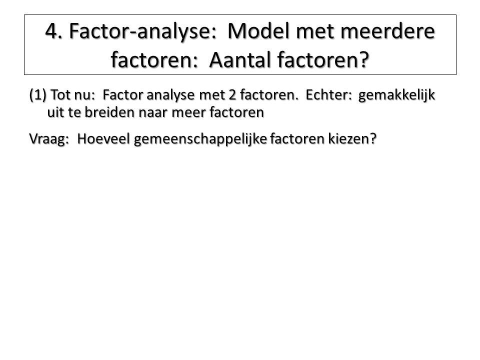 4. Factor-analyse: Model met meerdere factoren: Aantal factoren? (1) Tot nu: Factor analyse met 2 factoren. Echter: gemakkelijk uit te breiden naar me