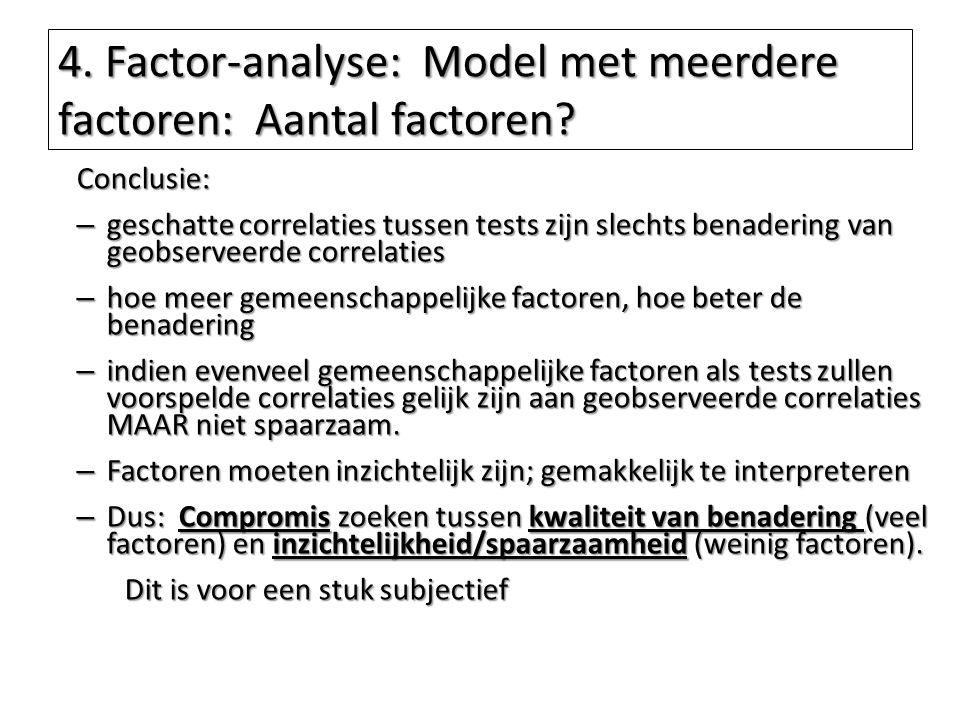 4. Factor-analyse: Model met meerdere factoren: Aantal factoren? Conclusie: – geschatte correlaties tussen tests zijn slechts benadering van geobserve