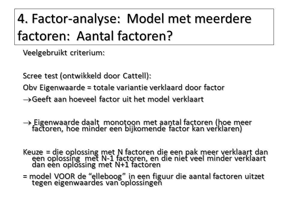 4. Factor-analyse: Model met meerdere factoren: Aantal factoren? Veelgebruikt criterium: Scree test (ontwikkeld door Cattell): Obv Eigenwaarde = total