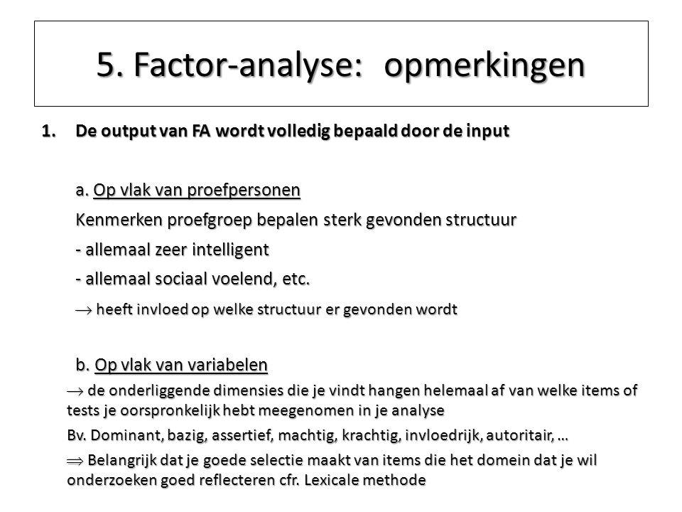 5. Factor-analyse: opmerkingen 1.De output van FA wordt volledig bepaald door de input a. Op vlak van proefpersonen Kenmerken proefgroep bepalen sterk