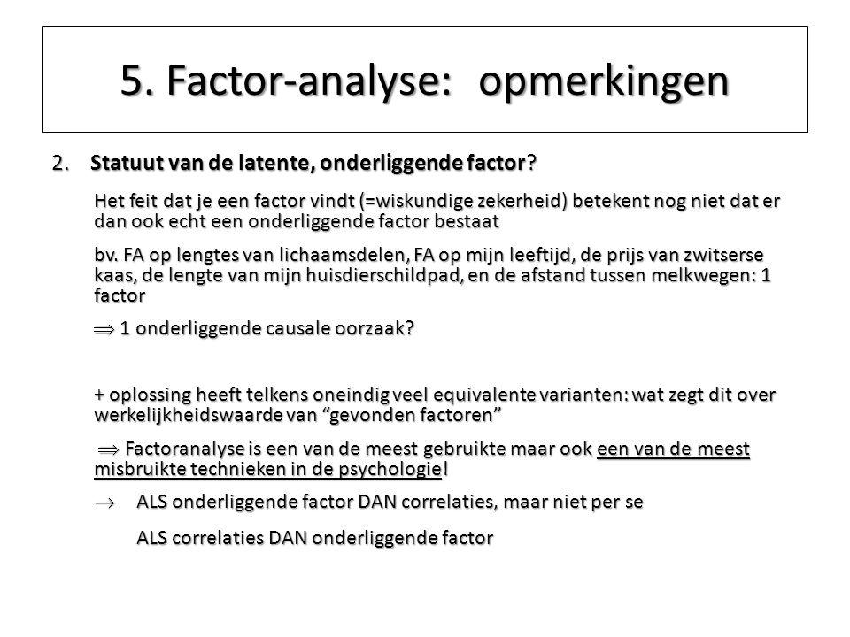 5. Factor-analyse: opmerkingen 2. Statuut van de latente, onderliggende factor? Het feit dat je een factor vindt (=wiskundige zekerheid) betekent nog