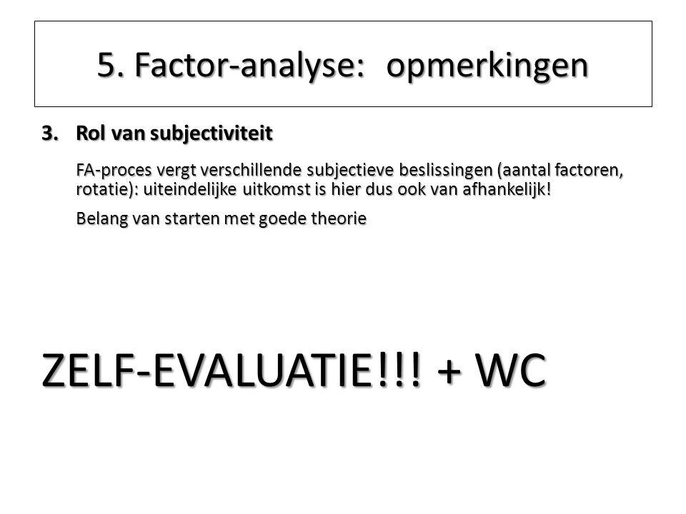 5. Factor-analyse: opmerkingen 3.Rol van subjectiviteit FA-proces vergt verschillende subjectieve beslissingen (aantal factoren, rotatie): uiteindelij