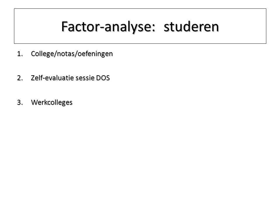 Factor-analyse: studeren 1.College/notas/oefeningen 2.Zelf-evaluatie sessie DOS 3.Werkcolleges