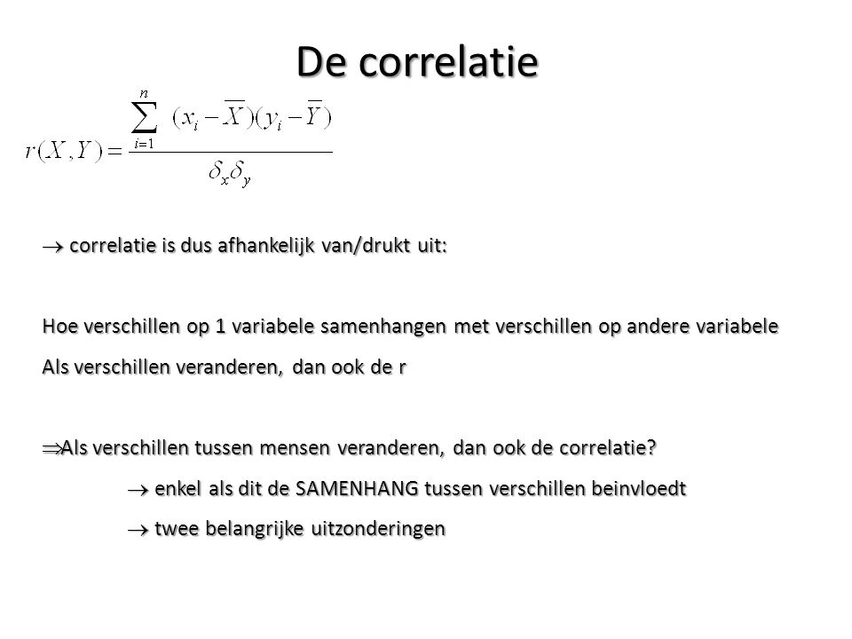De correlatie  correlatie is dus afhankelijk van/drukt uit: Hoe verschillen op 1 variabele samenhangen met verschillen op andere variabele Als versch