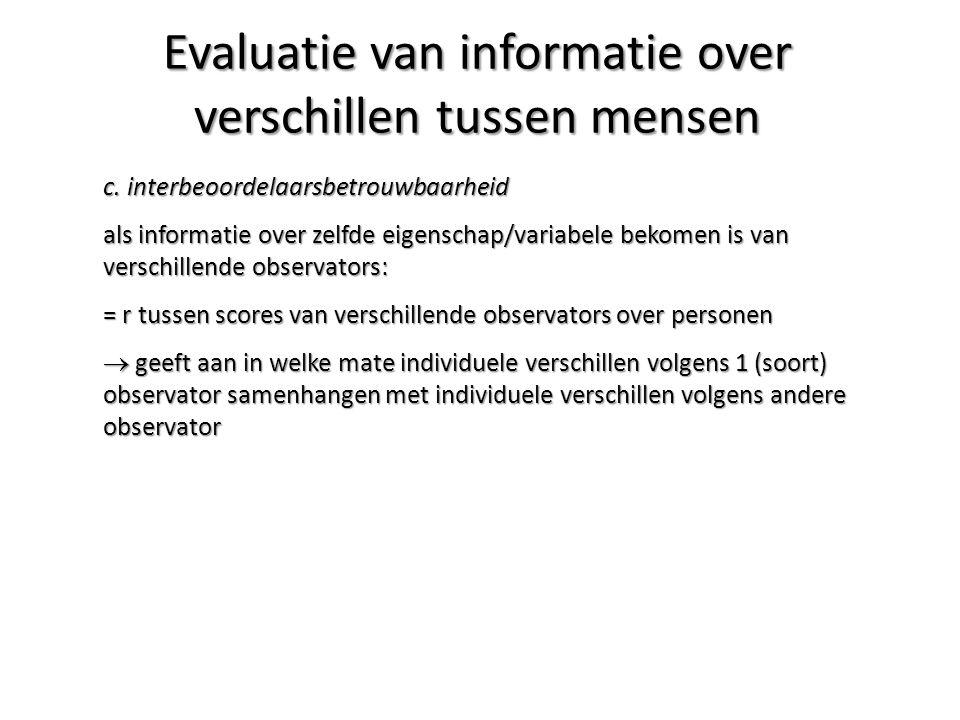 c. interbeoordelaarsbetrouwbaarheid als informatie over zelfde eigenschap/variabele bekomen is van verschillende observators: = r tussen scores van ve