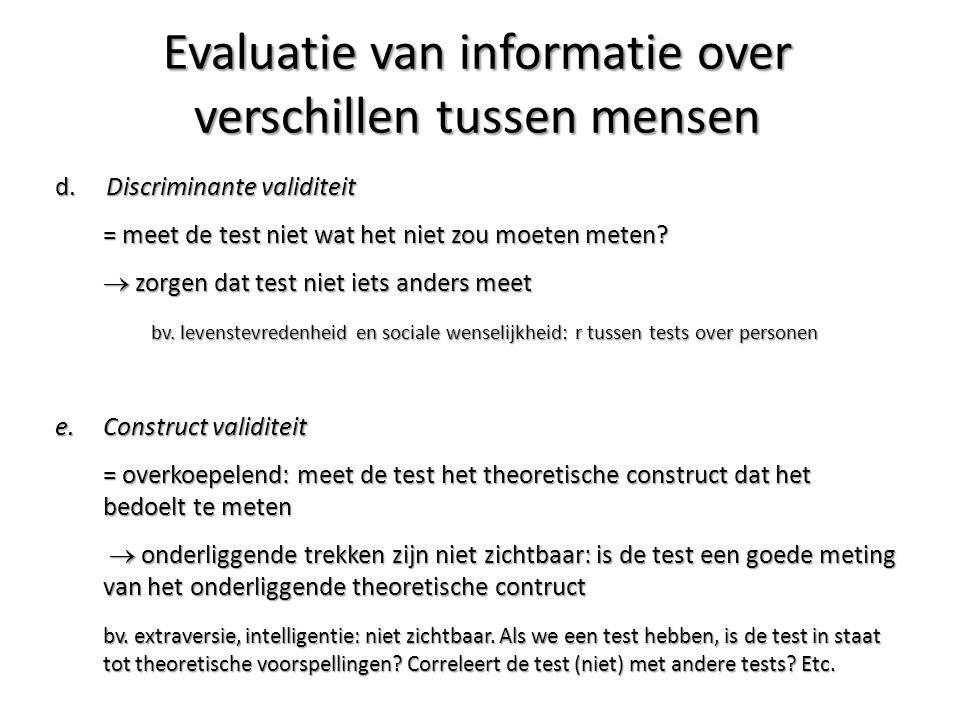 d. Discriminante validiteit = meet de test niet wat het niet zou moeten meten?  zorgen dat test niet iets anders meet bv. levenstevredenheid en socia