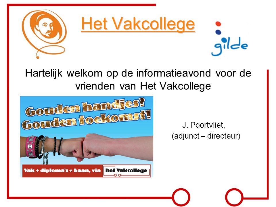 Het Vakcollege Hartelijk welkom op de informatieavond voor de vrienden van Het Vakcollege J. Poortvliet, (adjunct – directeur)