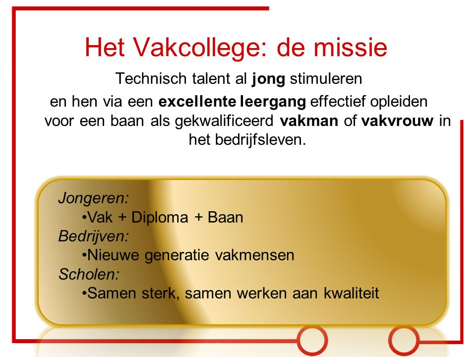 Jongeren: Vak + Diploma + Baan Bedrijven: Nieuwe generatie vakmensen Scholen: Samen sterk, samen werken aan kwaliteit Het Vakcollege: de missie Techni