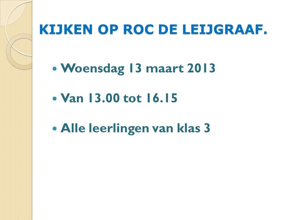 KIJKEN OP ROC DE LEIJGRAAF. Woensdag 13 maart 2013 Van 13.00 tot 16.15 Alle leerlingen van klas 3