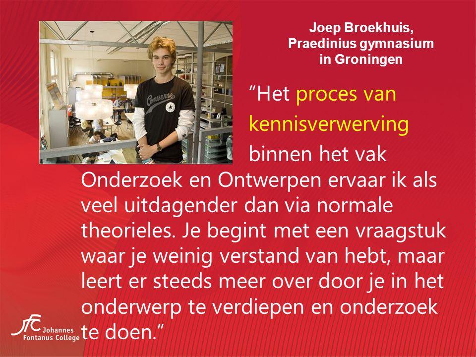 Joep Broekhuis, Praedinius gymnasium in Groningen Het proces van kennisverwerving binnen het vak Onderzoek en Ontwerpen ervaar ik als veel uitdagender dan via normale theorieles.