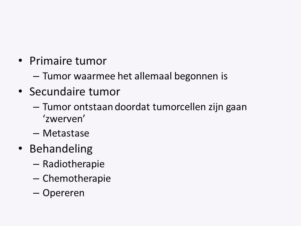 Primaire tumor – Tumor waarmee het allemaal begonnen is Secundaire tumor – Tumor ontstaan doordat tumorcellen zijn gaan 'zwerven' – Metastase Behandel