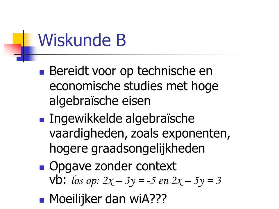 Wiskunde B Bereidt voor op technische en economische studies met hoge algebraïsche eisen Ingewikkelde algebraïsche vaardigheden, zoals exponenten, hogere graadsongelijkheden Opgave zonder context vb: los op: 2x – 3y = -5 en 2x – 5y = 3 Moeilijker dan wiA???
