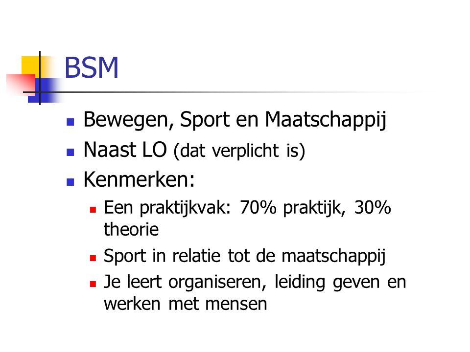 BSM Bewegen, Sport en Maatschappij Naast LO (dat verplicht is) Kenmerken: Een praktijkvak: 70% praktijk, 30% theorie Sport in relatie tot de maatschappij Je leert organiseren, leiding geven en werken met mensen