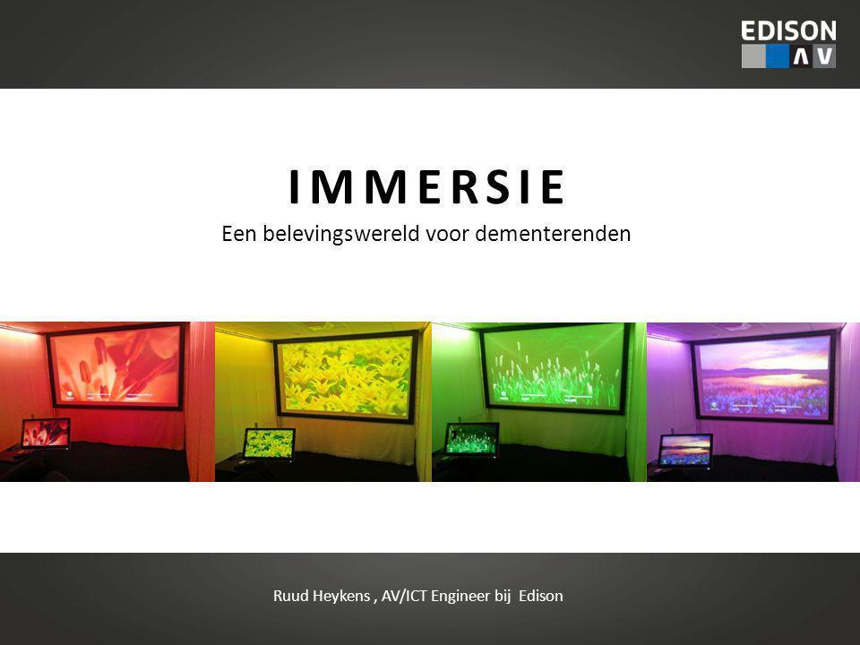 IMMERSIE Een belevingswereld voor dementerenden Ruud Heykens, AV/ICT Engineer bij Edison