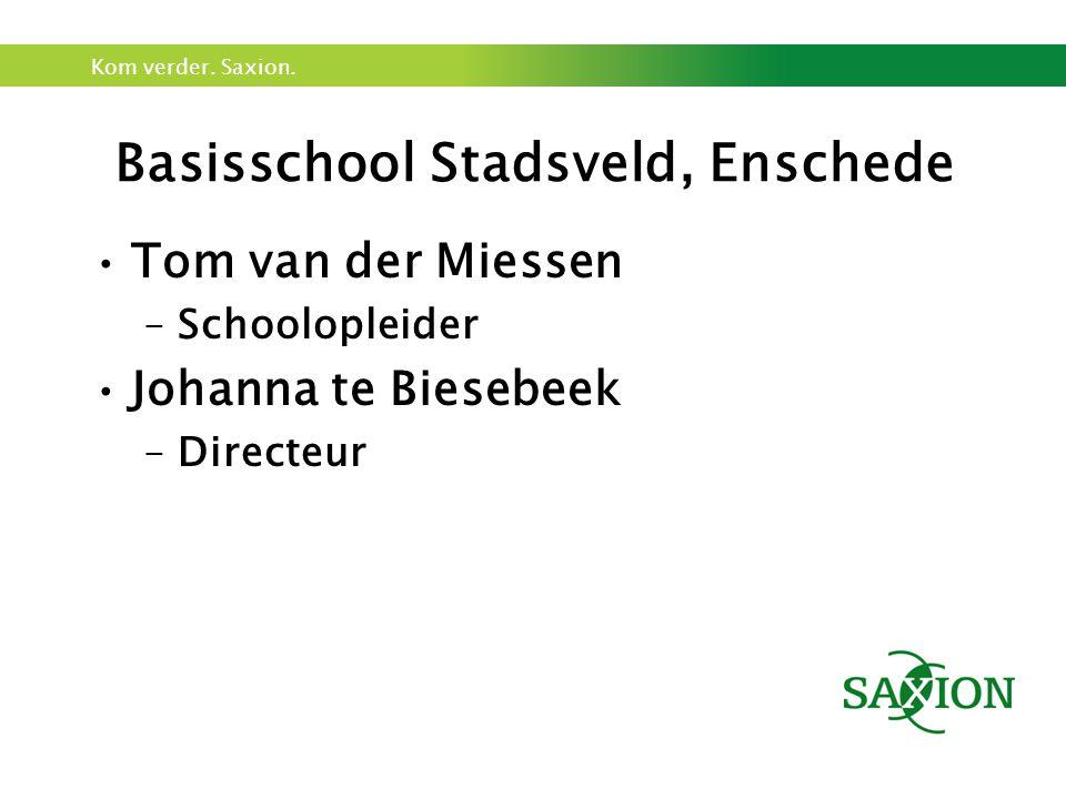 Kom verder. Saxion. Basisschool Stadsveld, Enschede Tom van der Miessen –Schoolopleider Johanna te Biesebeek –Directeur